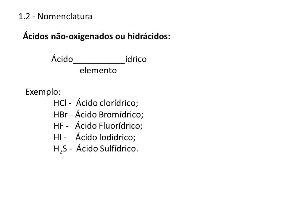1.2 - Nomenclatura Ácidos não-oxigenados ou hidrácidos: Ácido___________ídrico elemento Exemplo: HCl - Ácido clorídrico; HBr - Ácido Bromídrico; HF -