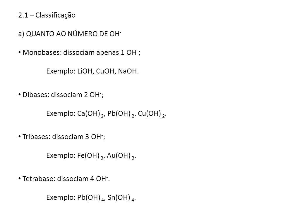 2.1 – Classificação a) QUANTO AO NÚMERO DE OH - Monobases: dissociam apenas 1 OH - ; Exemplo: LiOH, CuOH, NaOH. Dibases: dissociam 2 OH - ; Exemplo: C