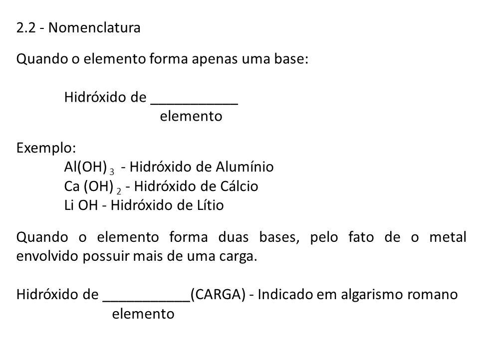 2.2 - Nomenclatura Quando o elemento forma apenas uma base: Hidróxido de ___________ elemento Exemplo: Al(OH) 3 - Hidróxido de Alumínio Ca (OH) 2 - Hi