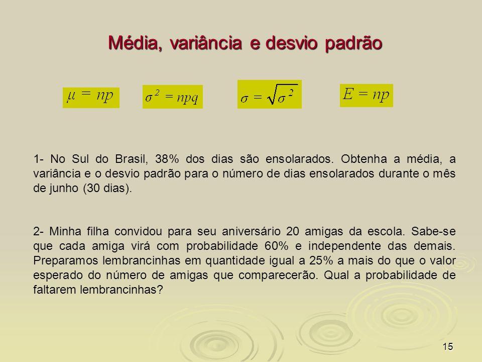 15 Média, variância e desvio padrão 1- No Sul do Brasil, 38% dos dias são ensolarados. Obtenha a média, a variância e o desvio padrão para o número de