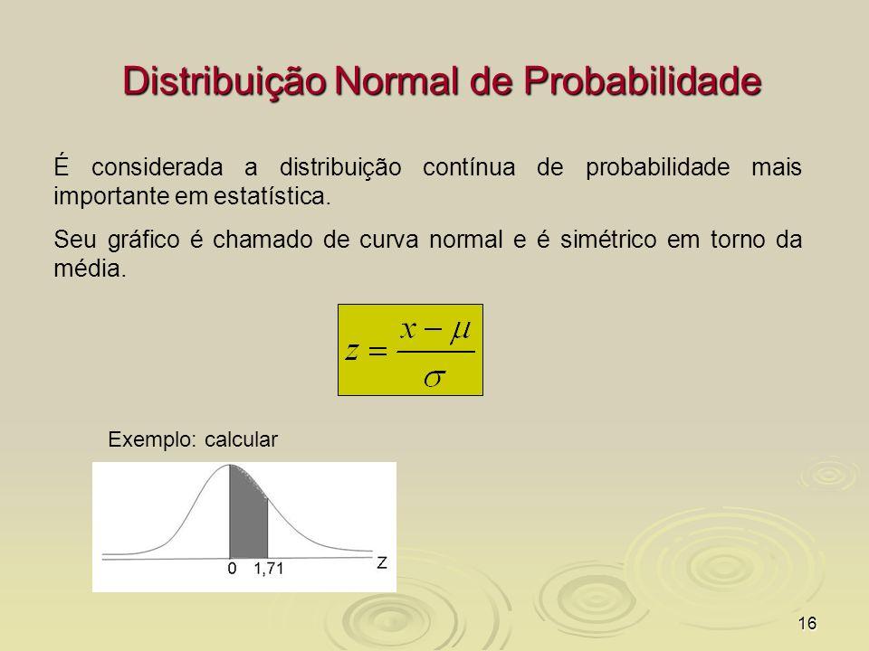 16 Distribuição Normal de Probabilidade É considerada a distribuição contínua de probabilidade mais importante em estatística. Seu gráfico é chamado d