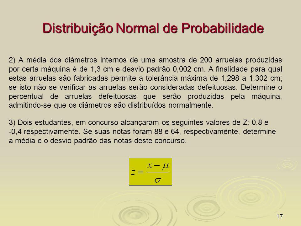 17 Distribuição Normal de Probabilidade 2) A média dos diâmetros internos de uma amostra de 200 arruelas produzidas por certa máquina é de 1,3 cm e de