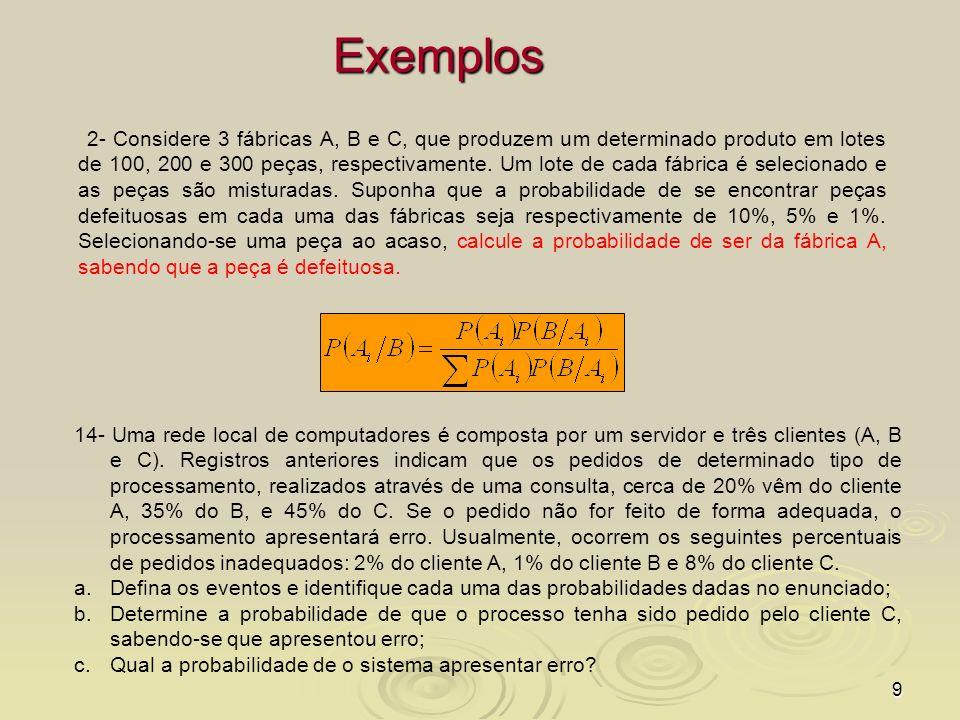 9 Exemplos 2- Considere 3 fábricas A, B e C, que produzem um determinado produto em lotes de 100, 200 e 300 peças, respectivamente. Um lote de cada fá