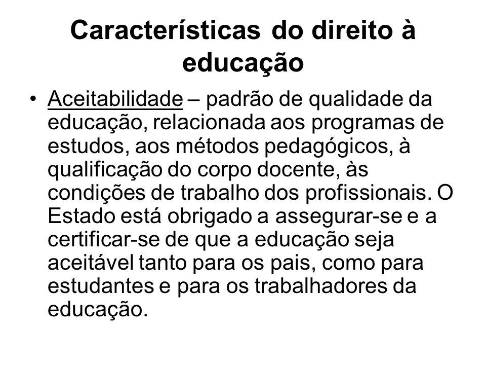 Características do direito à educação Aceitabilidade – padrão de qualidade da educação, relacionada aos programas de estudos, aos métodos pedagógicos,