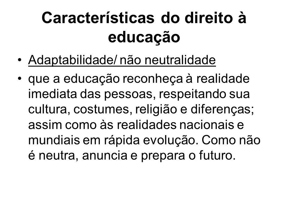 Características do direito à educação Adaptabilidade/ não neutralidade que a educação reconheça à realidade imediata das pessoas, respeitando sua cult