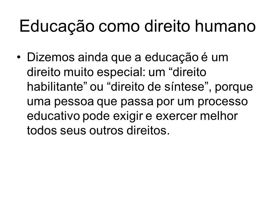 Educação como direito humano Dizemos ainda que a educação é um direito muito especial: um direito habilitante ou direito de síntese, porque uma pessoa