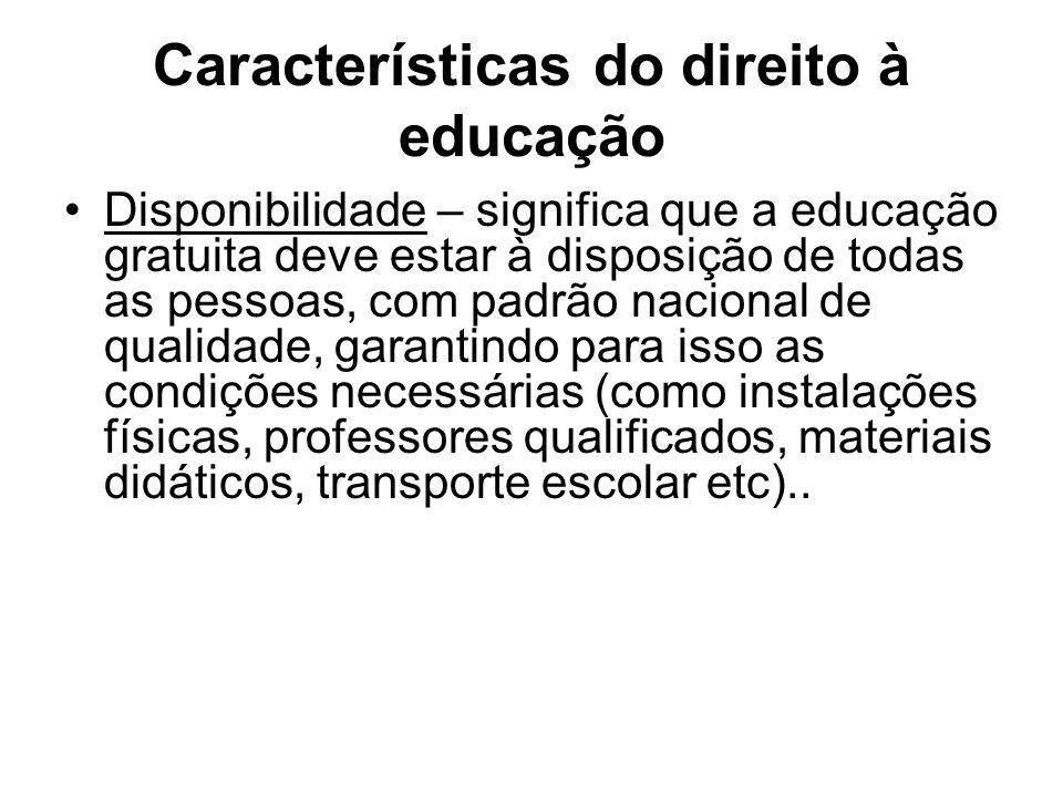 Características do direito à educação Acessibilidade – é a garantia de acesso à educação pública, sem qualquer tipo de discriminação.