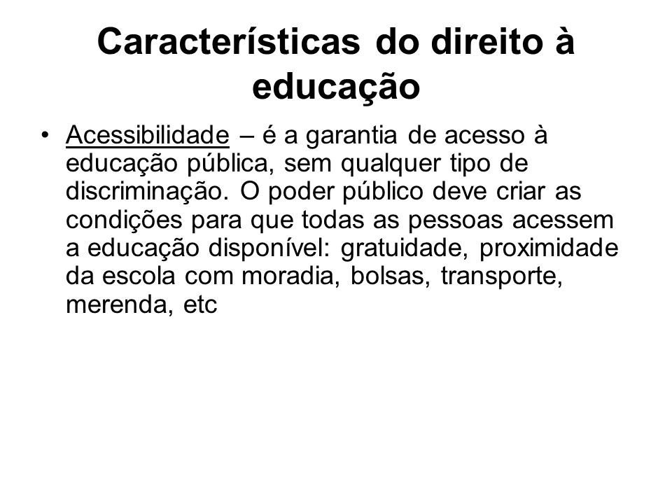 Características do direito à educação Acessibilidade – é a garantia de acesso à educação pública, sem qualquer tipo de discriminação. O poder público