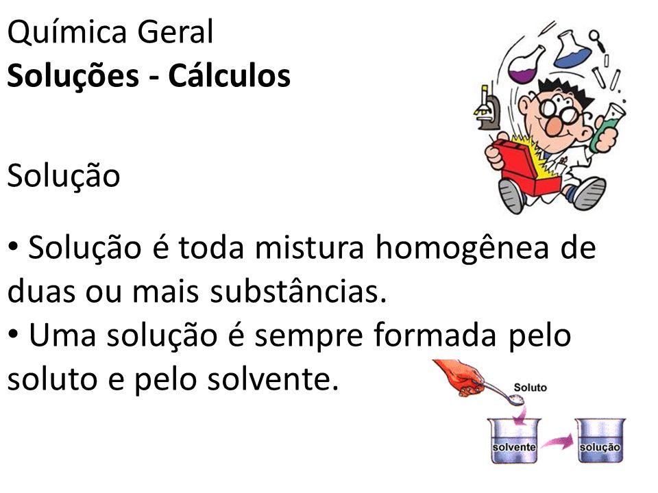 Química Geral Soluções - Cálculos Solução Solução é toda mistura homogênea de duas ou mais substâncias. Uma solução é sempre formada pelo soluto e pel