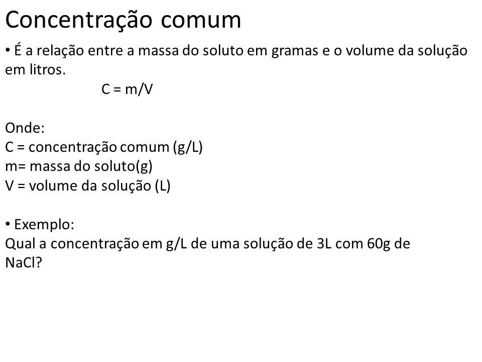 Concentração comum É a relação entre a massa do soluto em gramas e o volume da solução em litros. C = m/V Onde: C = concentração comum (g/L) m= massa