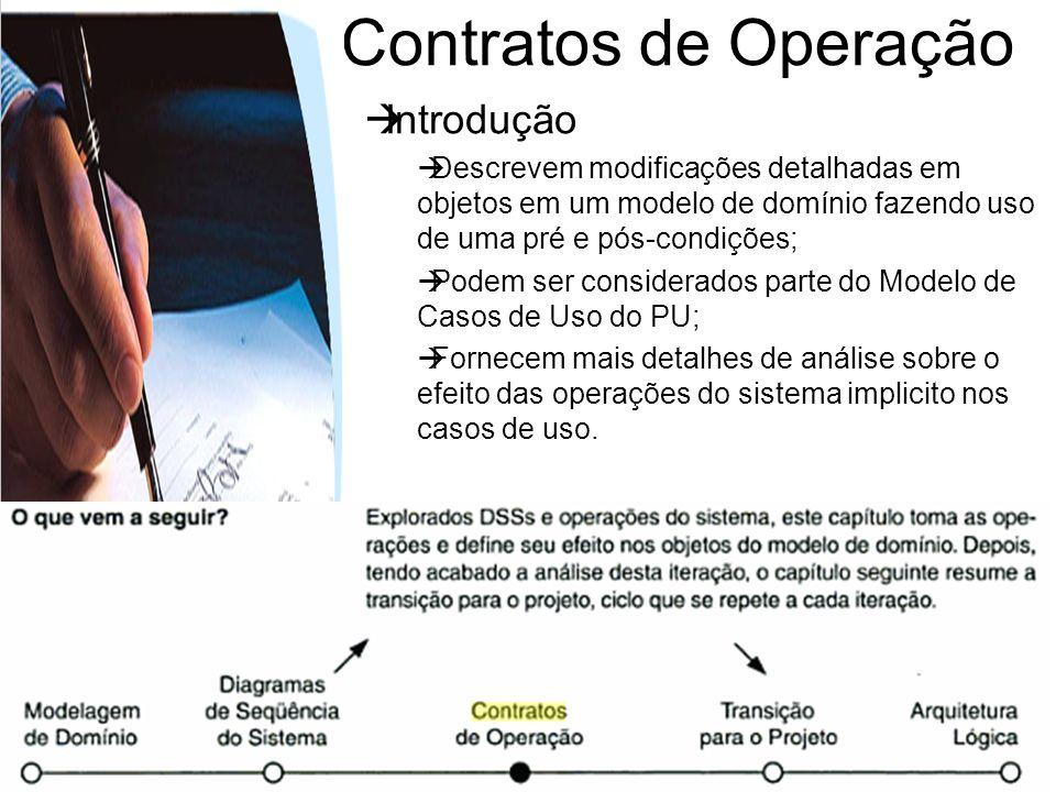 Contratos de Operação Definição e Objetivo Os contratos para operações podem ajudar a definir o comportamento do sistema; eles descrevem os resultados da execução de operações do sistema em termos de mudança de estado nos objetos do domínio.