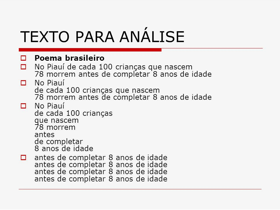 TEXTO PARA ANÁLISE Poema brasileiro No Piauí de cada 100 crianças que nascem 78 morrem antes de completar 8 anos de idade antes de completar 8 anos de