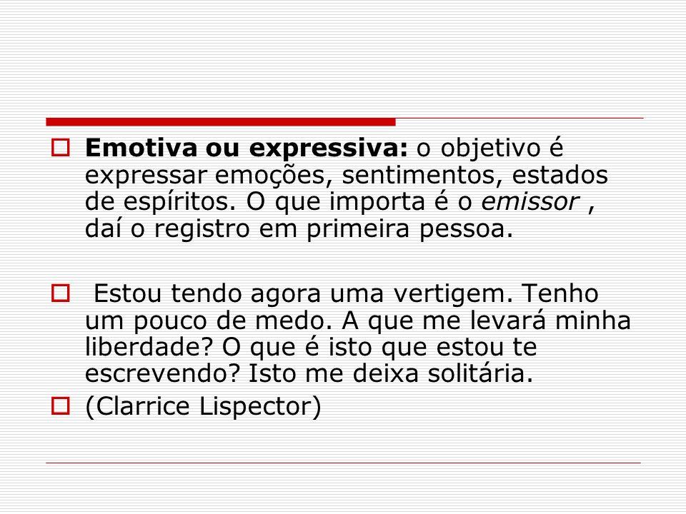Emotiva ou expressiva: o objetivo é expressar emoções, sentimentos, estados de espíritos. O que importa é o emissor, daí o registro em primeira pessoa