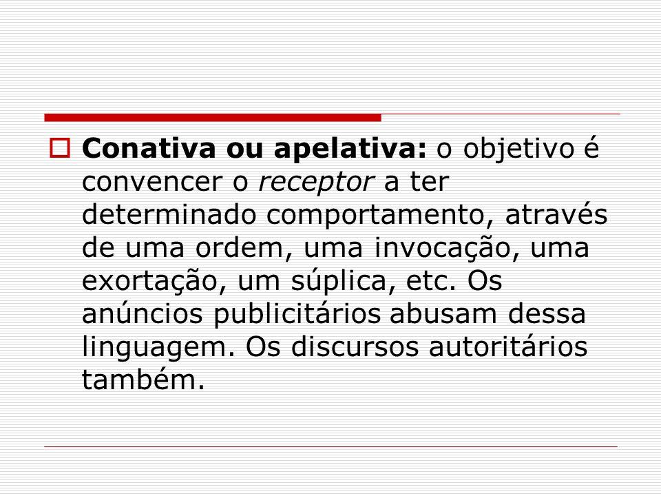Conativa ou apelativa: o objetivo é convencer o receptor a ter determinado comportamento, através de uma ordem, uma invocação, uma exortação, um súpli