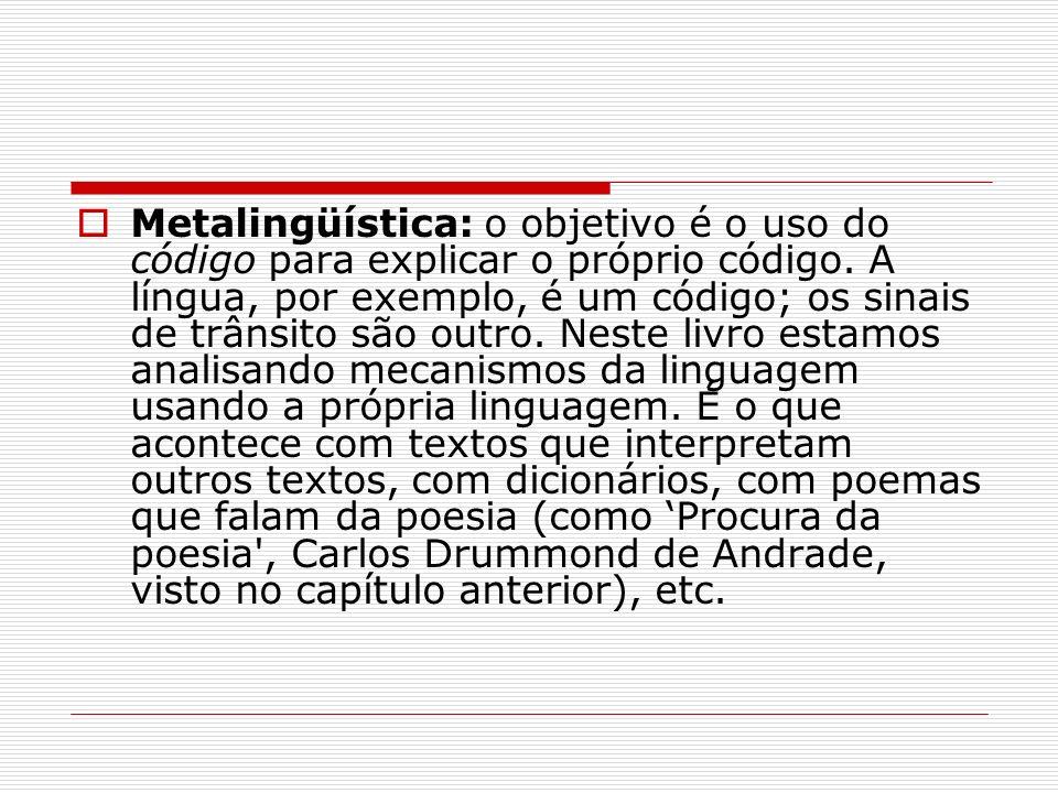 Metalingüística: o objetivo é o uso do código para explicar o próprio código. A língua, por exemplo, é um código; os sinais de trânsito são outro. Nes