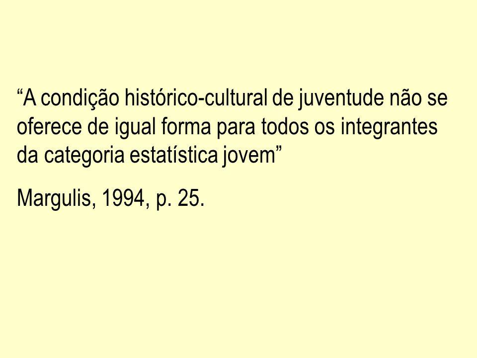 A condição histórico-cultural de juventude não se oferece de igual forma para todos os integrantes da categoria estatística jovem Margulis, 1994, p. 2