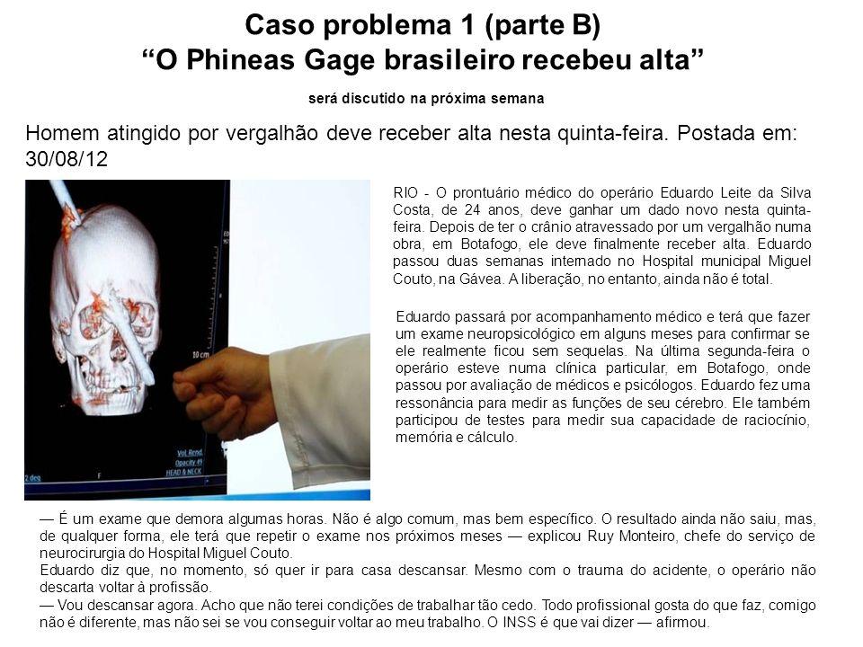 Caso problema 1 (parte B) O Phineas Gage brasileiro recebeu alta será discutido na próxima semana Homem atingido por vergalhão deve receber alta nesta