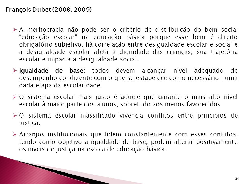François Dubet (2008, 2009) A meritocracia não pode ser o critério de distribuição do bem social educação escolar na educação básica porque esse bem é