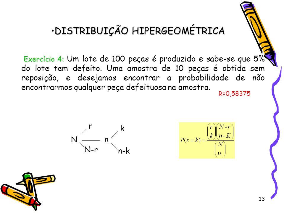 13 DISTRIBUIÇÃO HIPERGEOMÉTRICADISTRIBUIÇÃO HIPERGEOMÉTRICA Exercício 4: Exercício 4: Um lote de 100 peças é produzido e sabe-se que 5% do lote tem de