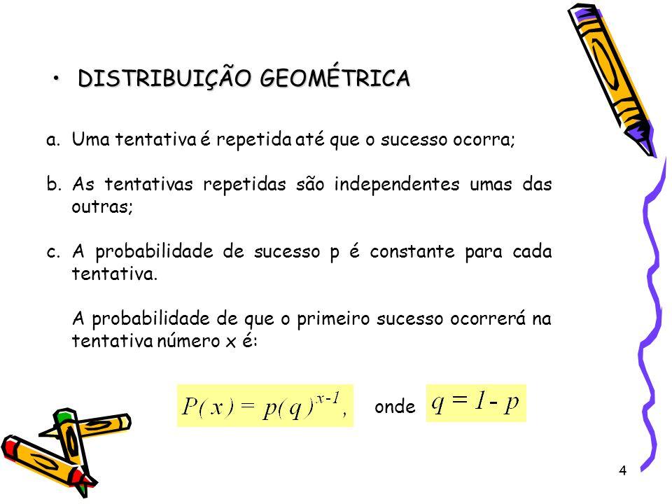 4 DISTRIBUIÇÃO GEOMÉTRICADISTRIBUIÇÃO GEOMÉTRICA a.Uma tentativa é repetida até que o sucesso ocorra; b.As tentativas repetidas são independentes umas