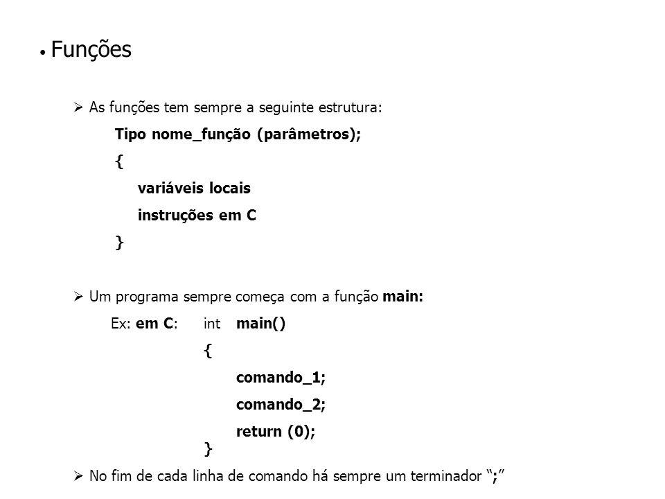 Funções As funções tem sempre a seguinte estrutura: Tipo nome_função (parâmetros); { variáveis locais instruções em C } Um programa sempre começa com a função main: Ex: em C: intmain() { comando_1; comando_2; return (0); } No fim de cada linha de comando há sempre um terminador ;
