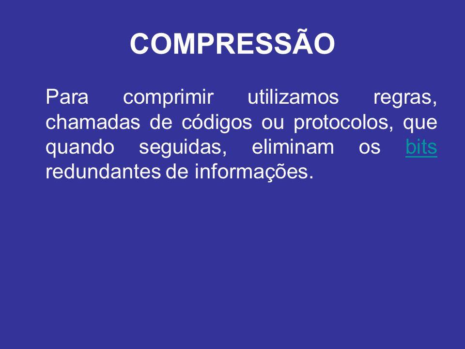 COMPRESSÃO Para comprimir utilizamos regras, chamadas de códigos ou protocolos, que quando seguidas, eliminam os bits redundantes de informações.bits
