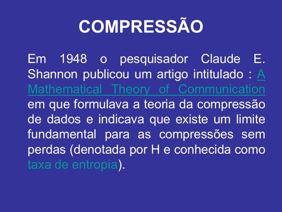 COMPRESSÃO Em 1948 o pesquisador Claude E. Shannon publicou um artigo intitulado : A Mathematical Theory of Communication em que formulava a teoria da