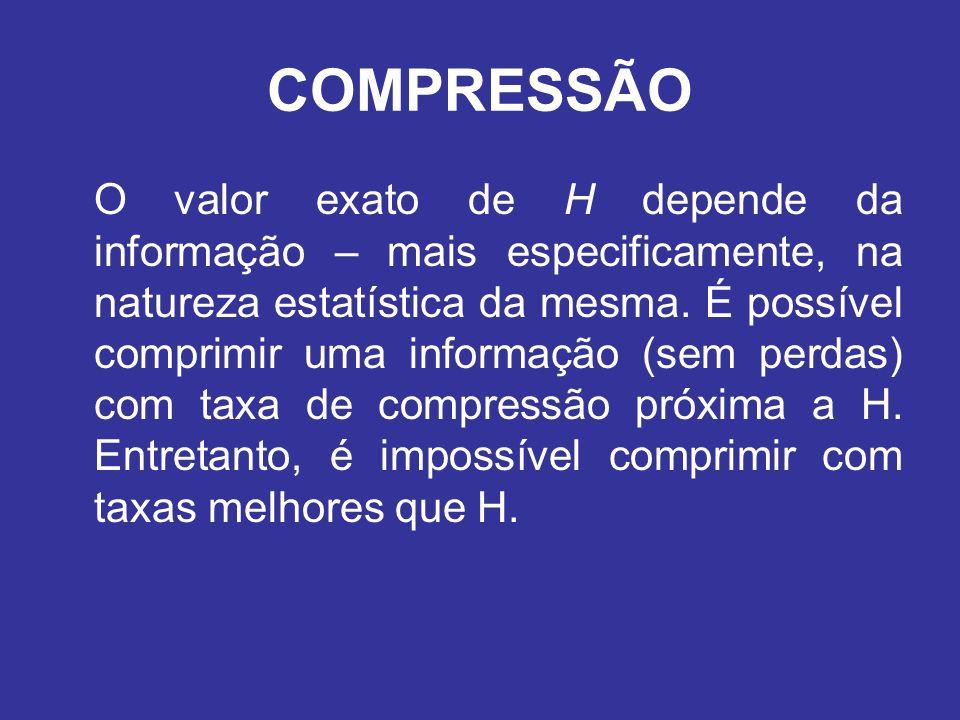 COMPRESSÃO O valor exato de H depende da informação – mais especificamente, na natureza estatística da mesma. É possível comprimir uma informação (sem