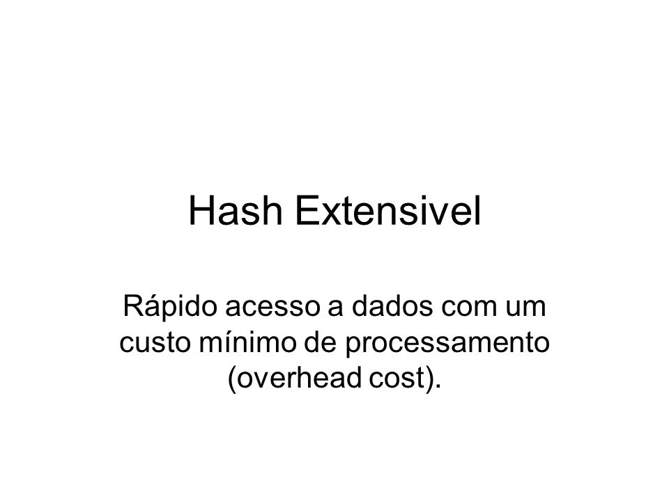 Hash Extensivel Rápido acesso a dados com um custo mínimo de processamento (overhead cost).