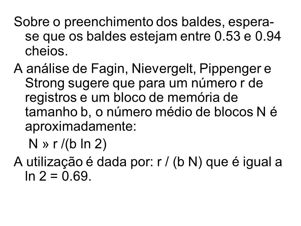 Sobre o preenchimento dos baldes, espera- se que os baldes estejam entre 0.53 e 0.94 cheios. A análise de Fagin, Nievergelt, Pippenger e Strong sugere
