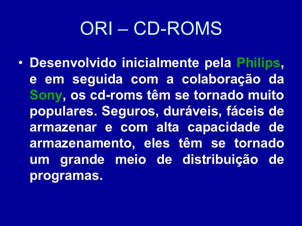ORI – CD-ROMS Desenvolvido inicialmente pela Philips, e em seguida com a colaboração da Sony, os cd-roms têm se tornado muito populares.