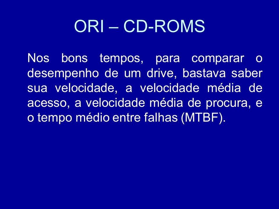 ORI – CD-ROMS Nos bons tempos, para comparar o desempenho de um drive, bastava saber sua velocidade, a velocidade média de acesso, a velocidade média de procura, e o tempo médio entre falhas (MTBF).