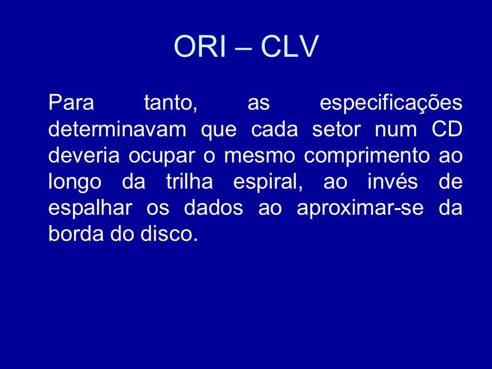 ORI – CLV Para tanto, as especificações determinavam que cada setor num CD deveria ocupar o mesmo comprimento ao longo da trilha espiral, ao invés de espalhar os dados ao aproximar-se da borda do disco.