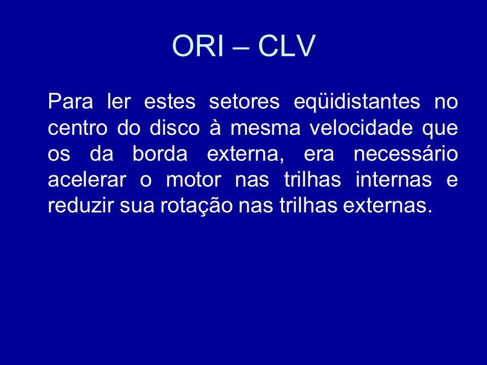 ORI – CLV Para ler estes setores eqüidistantes no centro do disco à mesma velocidade que os da borda externa, era necessário acelerar o motor nas trilhas internas e reduzir sua rotação nas trilhas externas.