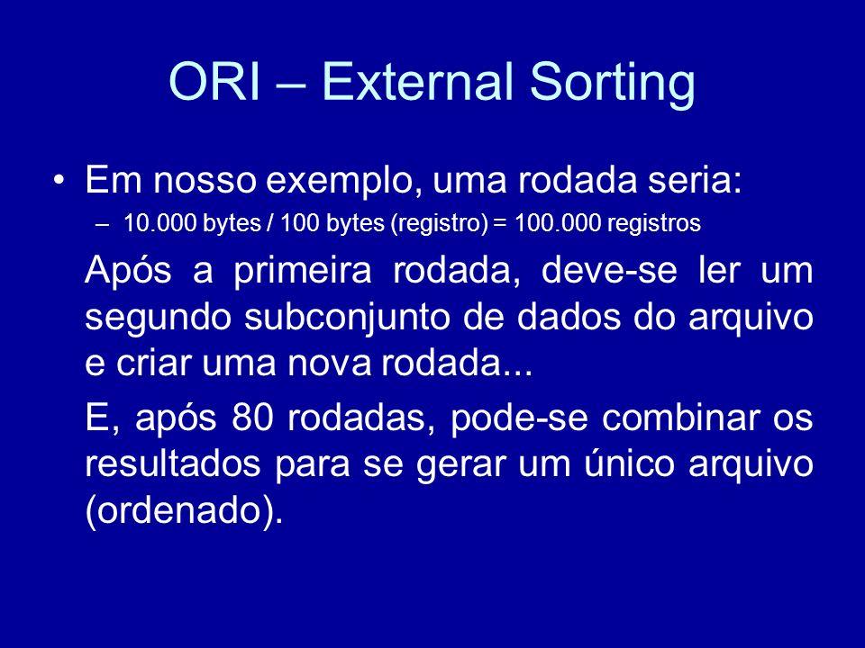 ORI – External Sorting Em nosso exemplo, uma rodada seria: –10.000 bytes / 100 bytes (registro) = 100.000 registros Após a primeira rodada, deve-se ler um segundo subconjunto de dados do arquivo e criar uma nova rodada...