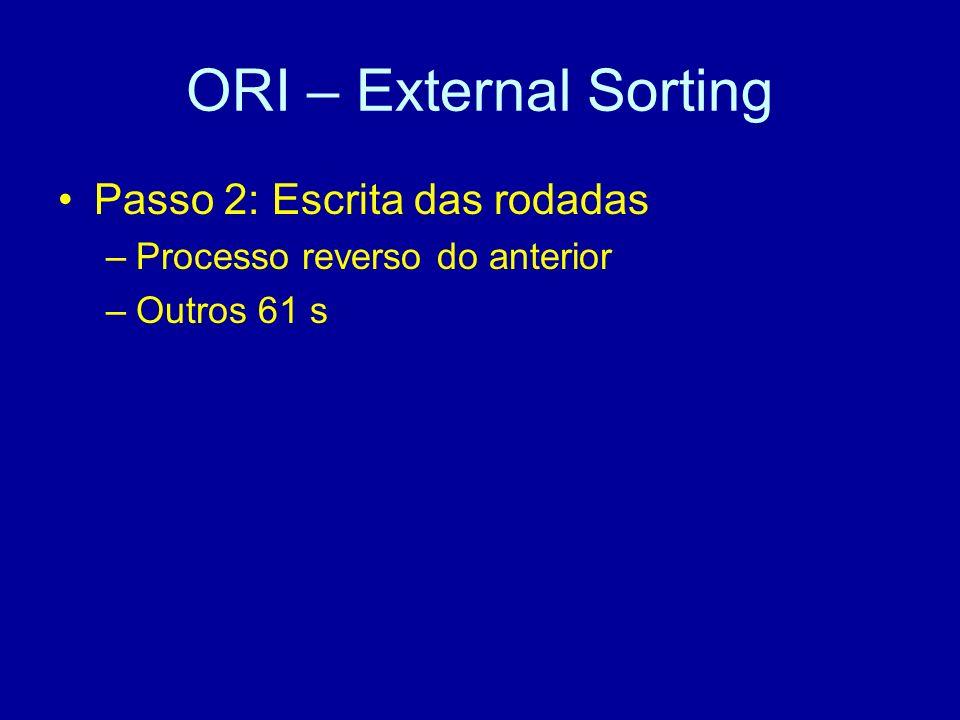 ORI – External Sorting Passo 2: Escrita das rodadas –Processo reverso do anterior –Outros 61 s