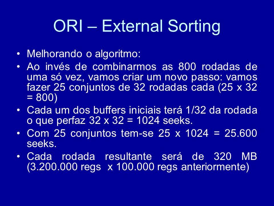 ORI – External Sorting Melhorando o algoritmo: Ao invés de combinarmos as 800 rodadas de uma só vez, vamos criar um novo passo: vamos fazer 25 conjuntos de 32 rodadas cada (25 x 32 = 800) Cada um dos buffers iniciais terá 1/32 da rodada o que perfaz 32 x 32 = 1024 seeks.