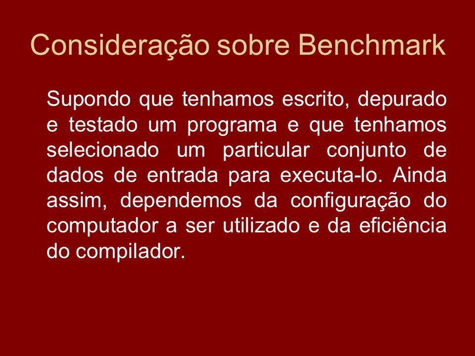 Consideração sobre Benchmark Supondo que tenhamos escrito, depurado e testado um programa e que tenhamos selecionado um particular conjunto de dados d