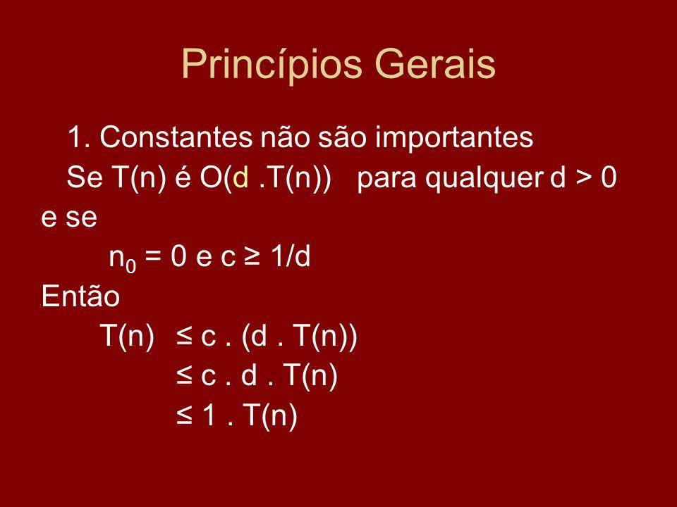 Princípios Gerais 1. Constantes não são importantes Se T(n) é O(d.T(n)) para qualquer d > 0 e se n 0 = 0 e c 1/d Então T(n) c. (d. T(n)) c. d. T(n) 1.