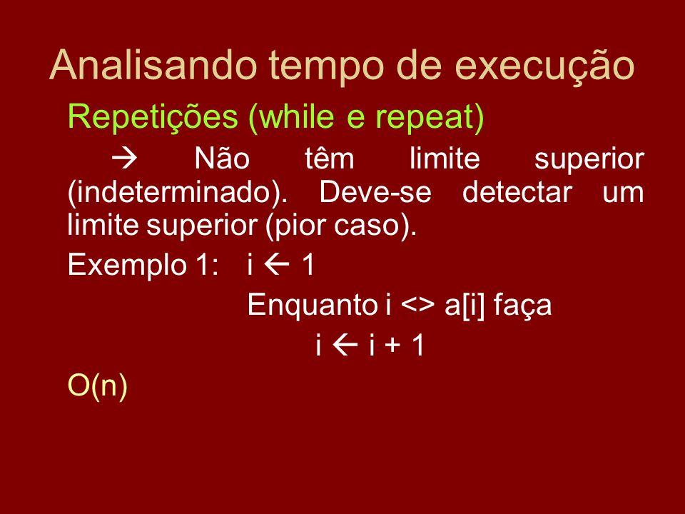 Analisando tempo de execução Repetições (while e repeat) Não têm limite superior (indeterminado). Deve-se detectar um limite superior (pior caso). Exe