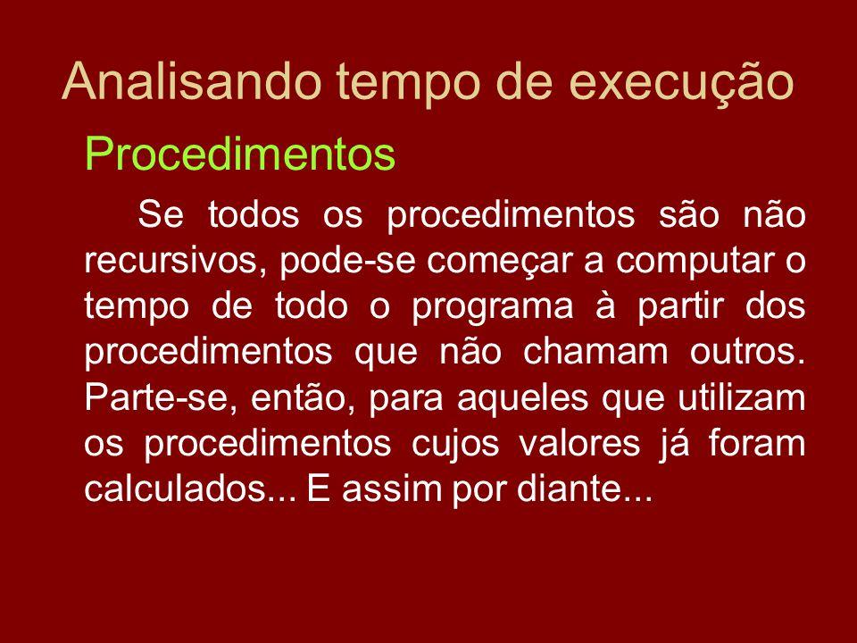 Analisando tempo de execução Procedimentos Se todos os procedimentos são não recursivos, pode-se começar a computar o tempo de todo o programa à parti