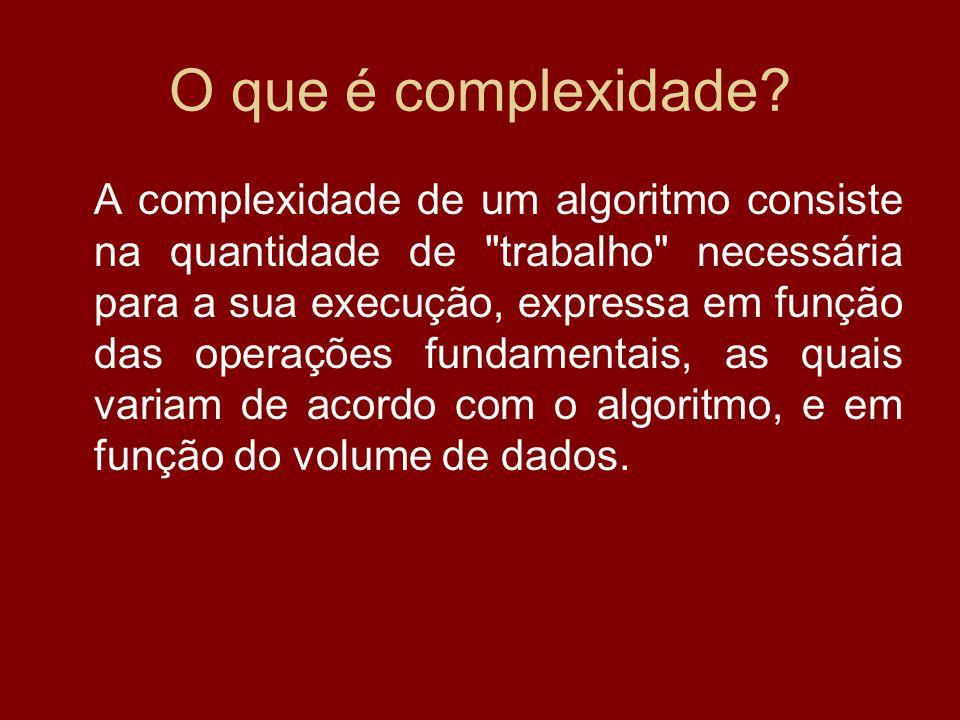 O que é complexidade? A complexidade de um algoritmo consiste na quantidade de