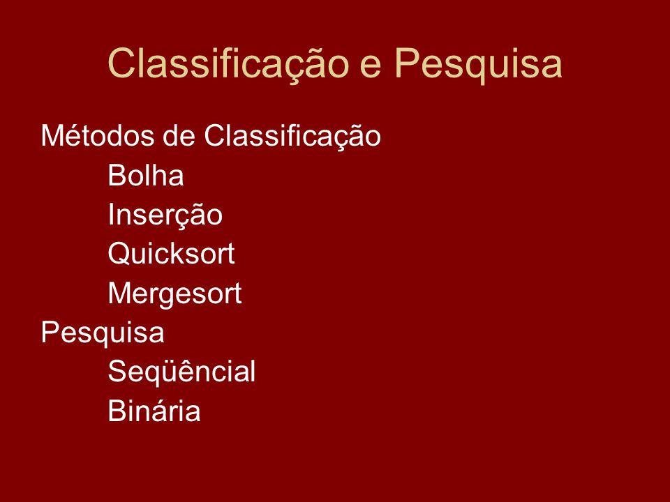 Classificação e Pesquisa Métodos de Classificação Bolha Inserção Quicksort Mergesort Pesquisa Seqüêncial Binária