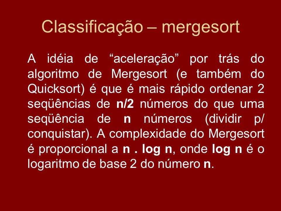 Classificação – mergesort A idéia de aceleração por trás do algoritmo de Mergesort (e também do Quicksort) é que é mais rápido ordenar 2 seqüências de