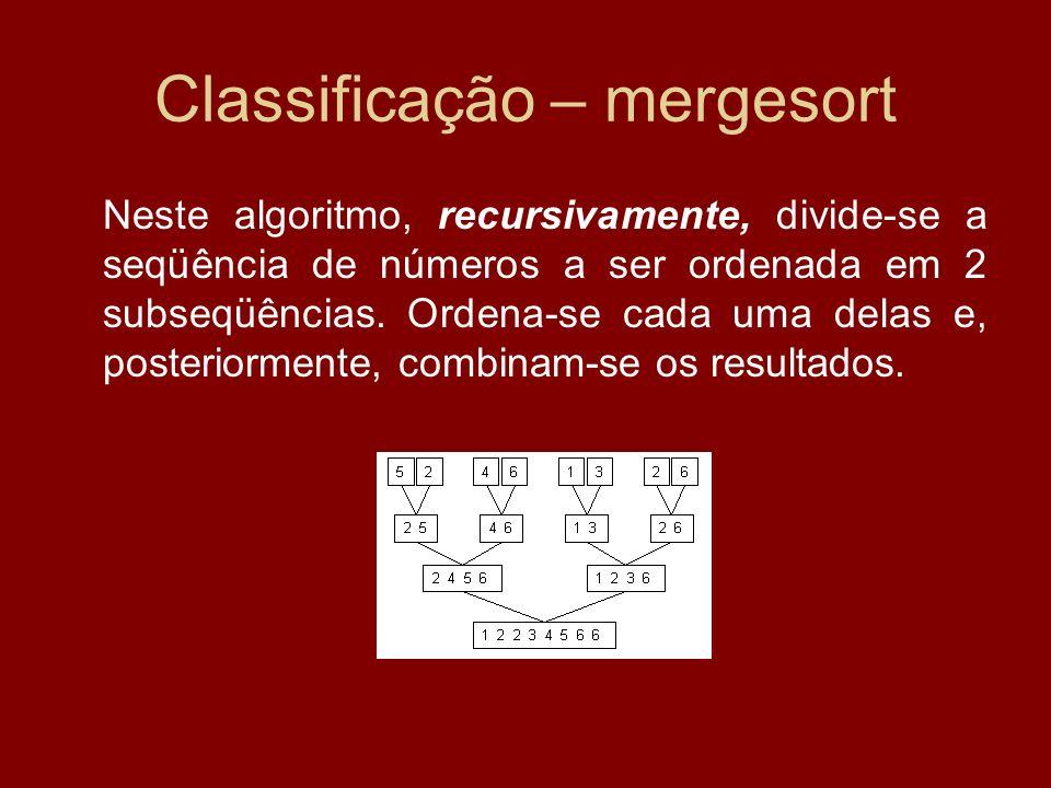 Classificação – mergesort Neste algoritmo, recursivamente, divide-se a seqüência de números a ser ordenada em 2 subseqüências. Ordena-se cada uma dela