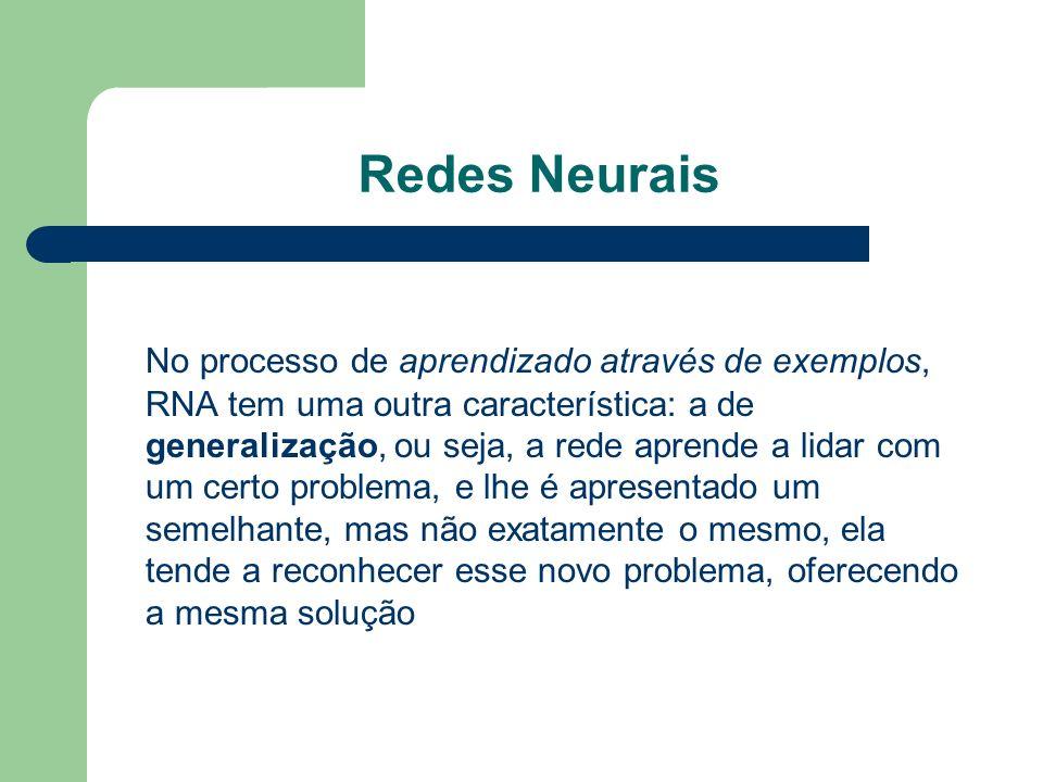 Redes Neurais No processo de aprendizado através de exemplos, RNA tem uma outra característica: a de generalização, ou seja, a rede aprende a lidar co