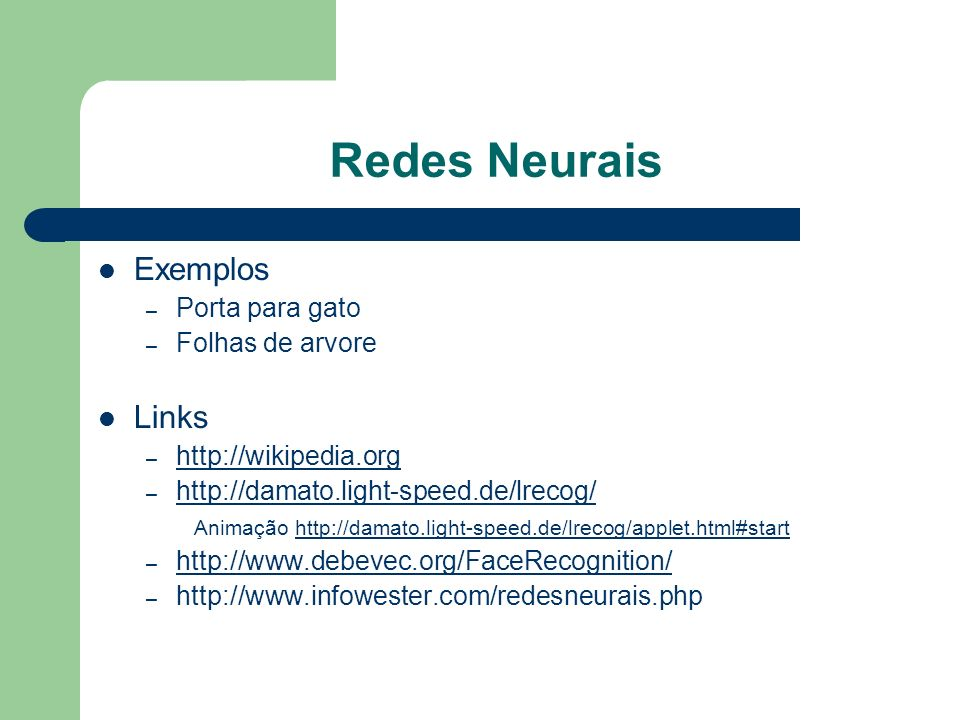 Redes Neurais Exemplos – Porta para gato – Folhas de arvore Links – http://wikipedia.org http://wikipedia.org – http://damato.light-speed.de/lrecog/ h