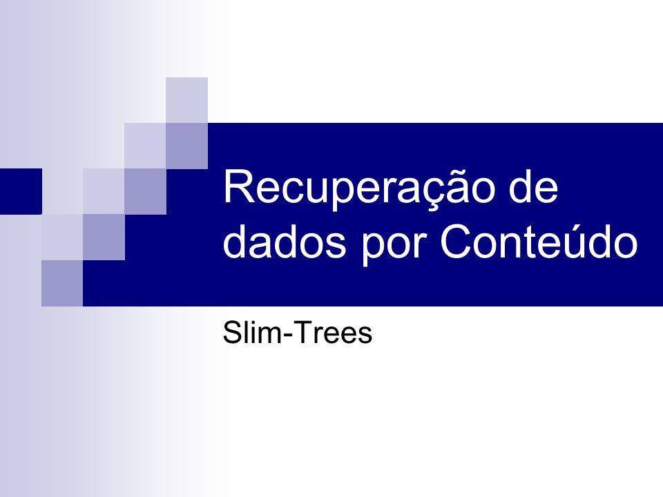 Slim-tree - Splitting Nó escolhido com taxa de ocupação máxima Random: seleção aleatória de um par de objetos e redistribuição dos outros objetos em função destes; minMax: par de objetos que minimiza o raio de cobertura da sub-árvore => O(C3) MST: Remove o arco mais longo da arvore do caminho mínimo => O(C2 log C)