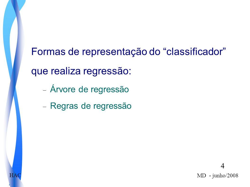 4 MD - junho/2008 HAC Formas de representação do classificador que realiza regressão: Árvore de regressão Regras de regressão