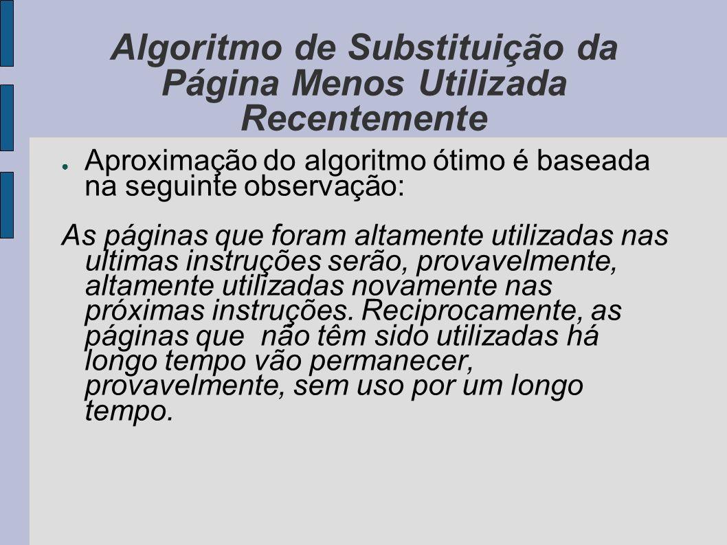 Algoritmo de Substituição da Página Menos Utilizada Recentemente A implementação deste algoritmo consiste em manter uma lista encadeada de todas as páginas na memória, com a página mais usada recentemente na cabeça da lista, e a menos usada no final da lista.